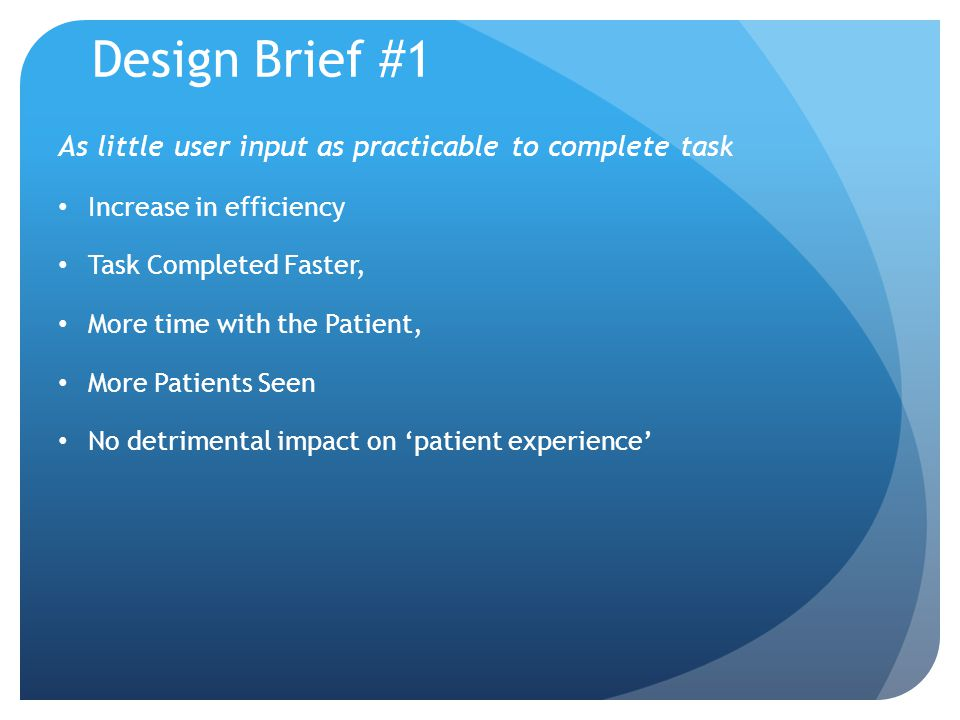 Design Brief #1 As little user input as practicable to complete task Increase in efficiency Task Completed Faster, More time with the Patient, More Patients Seen No detrimental impact on patient experience