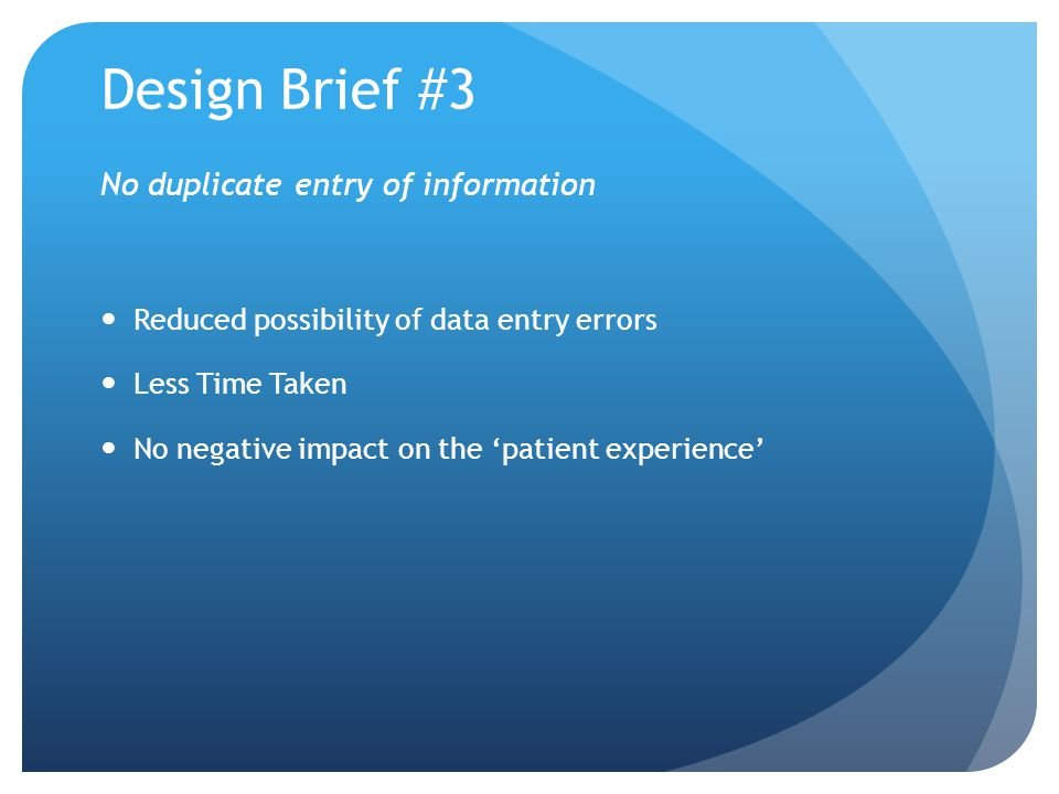 Design Brief #3 No duplicate entry of information Reduced possibility of data entry errors Less Time Taken No negative impact on the patient experience
