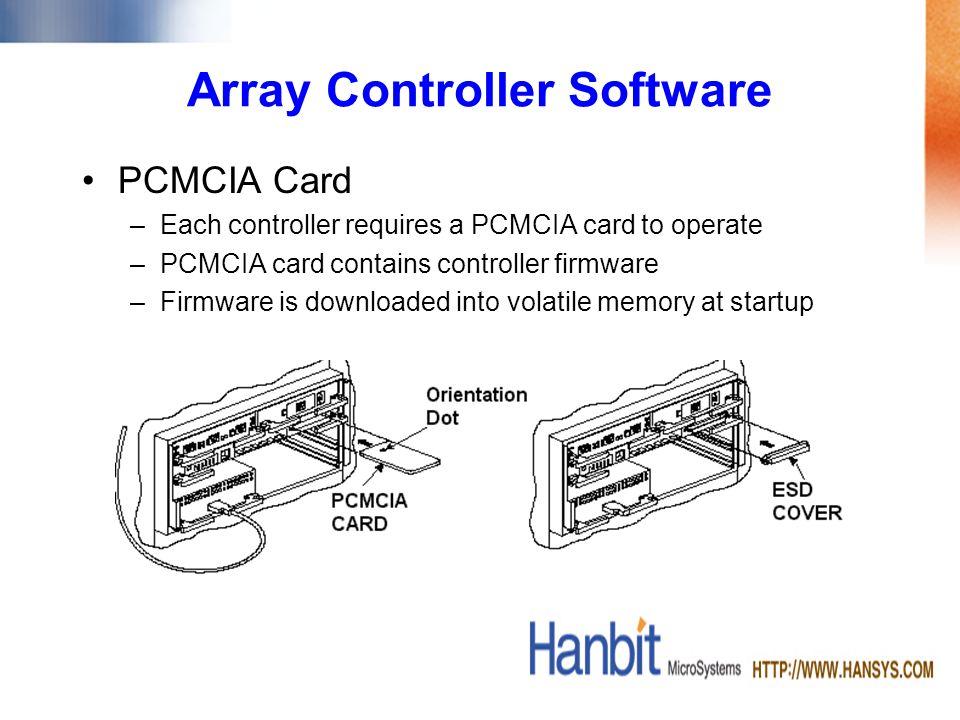 Array Controller Software PCMCIA Card –Each controller requires a PCMCIA card to operate –PCMCIA card contains controller firmware –Firmware is downloaded into volatile memory at startup