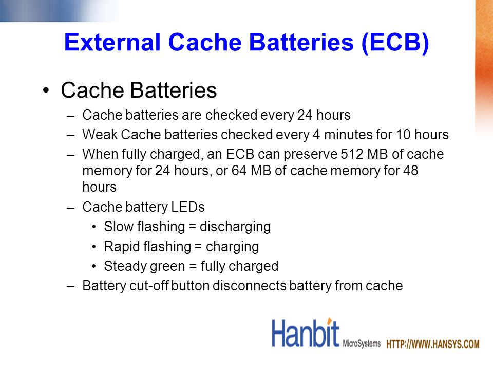 External Cache Batteries (ECB) Cache Batteries –Cache batteries are checked every 24 hours –Weak Cache batteries checked every 4 minutes for 10 hours –When fully charged, an ECB can preserve 512 MB of cache memory for 24 hours, or 64 MB of cache memory for 48 hours –Cache battery LEDs Slow flashing = discharging Rapid flashing = charging Steady green = fully charged –Battery cut-off button disconnects battery from cache