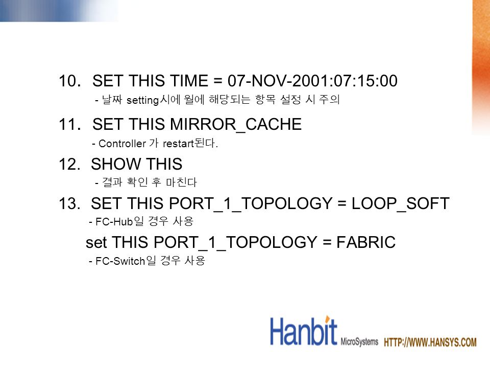 10. SET THIS TIME = 07-NOV-2001:07:15:00 - setting 11. SET THIS MIRROR_CACHE - Controller restart. 12.SHOW THIS - 13.SET THIS PORT_1_TOPOLOGY = LOOP_S