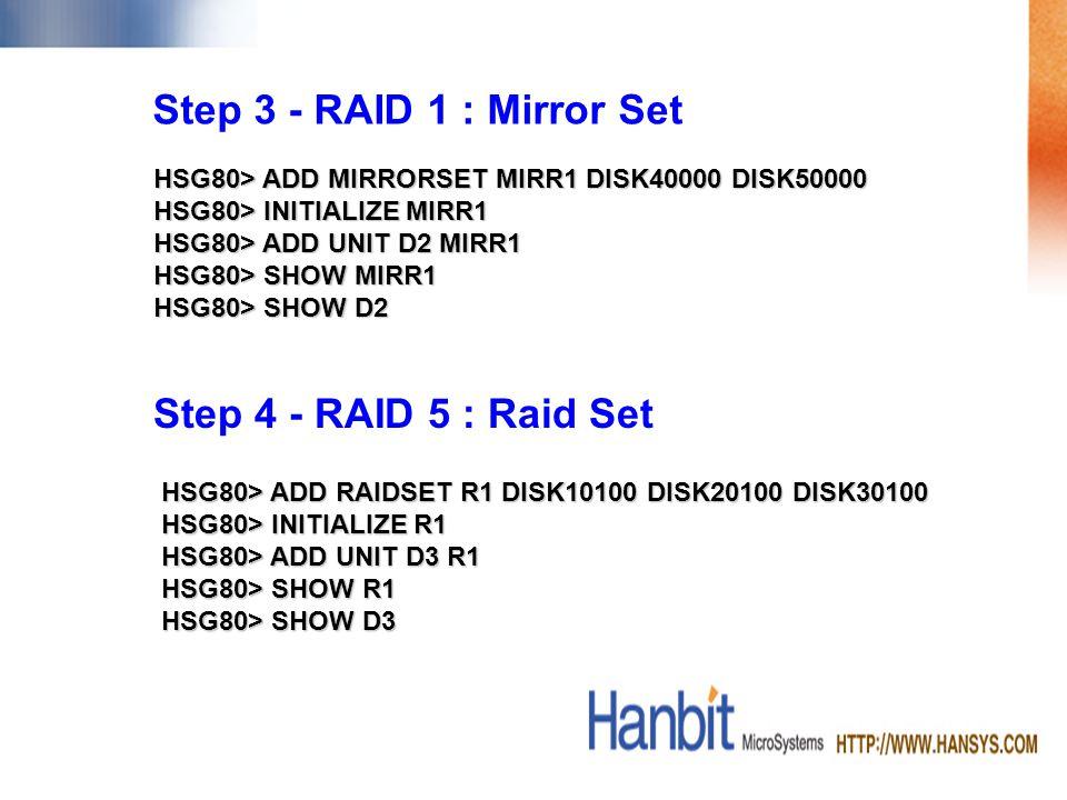 HSG80> ADD MIRRORSET MIRR1 DISK40000 DISK50000 HSG80> INITIALIZE MIRR1 HSG80> ADD UNIT D2 MIRR1 HSG80> SHOW MIRR1 HSG80> SHOW D2 Step 3 - RAID 1 : Mirror Set Step 4 - RAID 5 : Raid Set HSG80> ADD RAIDSET R1 DISK10100 DISK20100 DISK30100 HSG80> INITIALIZE R1 HSG80> ADD UNIT D3 R1 HSG80> SHOW R1 HSG80> SHOW D3