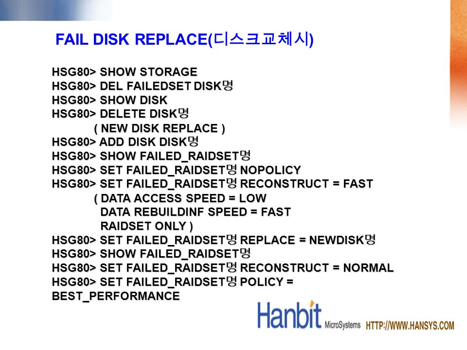FAIL DISK REPLACE( ) HSG80> SHOW STORAGE HSG80> DEL FAILEDSET DISK HSG80> DEL FAILEDSET DISK HSG80> SHOW DISK HSG80> DELETE DISK HSG80> DELETE DISK ( NEW DISK REPLACE ) ( NEW DISK REPLACE ) HSG80> ADD DISK DISK HSG80> ADD DISK DISK HSG80> SHOW FAILED_RAIDSET HSG80> SHOW FAILED_RAIDSET HSG80> SET FAILED_RAIDSET NOPOLICY HSG80> SET FAILED_RAIDSET RECONSTRUCT = FAST ( DATA ACCESS SPEED = LOW ( DATA ACCESS SPEED = LOW DATA REBUILDINF SPEED = FAST DATA REBUILDINF SPEED = FAST RAIDSET ONLY ) RAIDSET ONLY ) HSG80> SET FAILED_RAIDSET REPLACE = NEWDISK HSG80> SET FAILED_RAIDSET REPLACE = NEWDISK HSG80> SHOW FAILED_RAIDSET HSG80> SHOW FAILED_RAIDSET HSG80> SET FAILED_RAIDSET RECONSTRUCT = NORMAL HSG80> SET FAILED_RAIDSET POLICY = BEST_PERFORMANCE