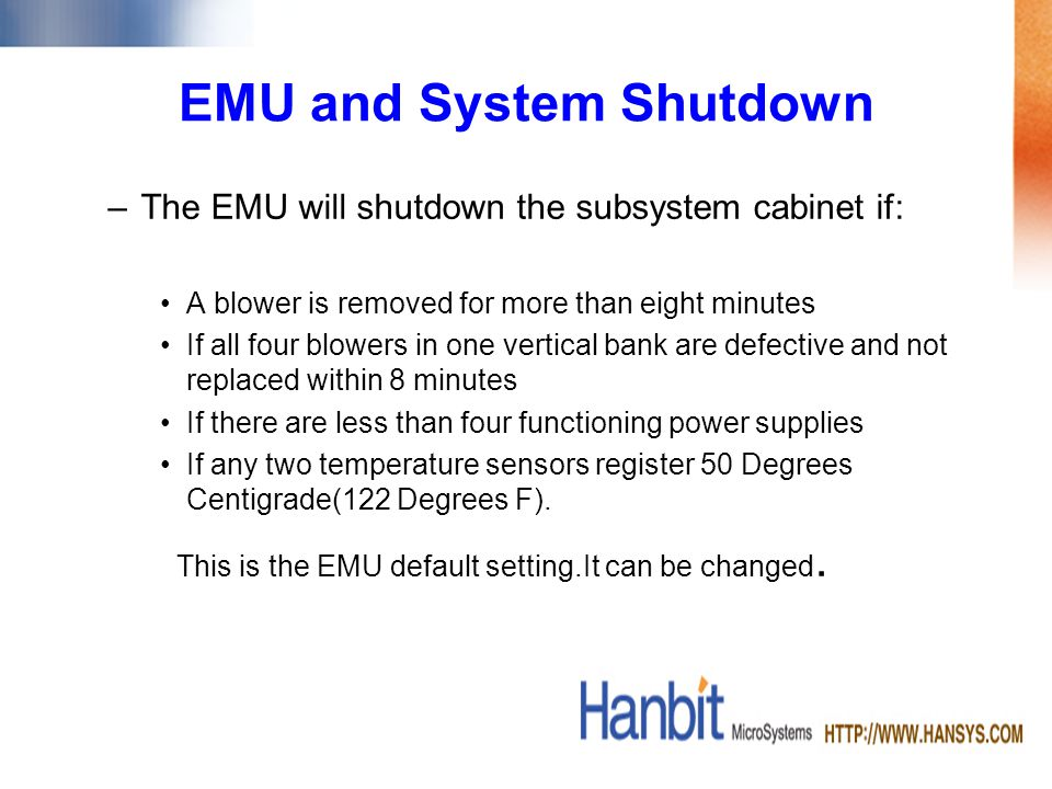 EMU and System Shutdown –The EMU will shutdown the subsystem cabinet if: A blower is removed for more than eight minutes If all four blowers in one vertical bank are defective and not replaced within 8 minutes If there are less than four functioning power supplies If any two temperature sensors register 50 Degrees Centigrade(122 Degrees F).