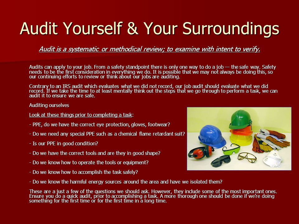 Audit Yourself & Your Surroundings Audit is a systematic or methodical review; to examine with intent to verify. Audits can apply to your job. From a