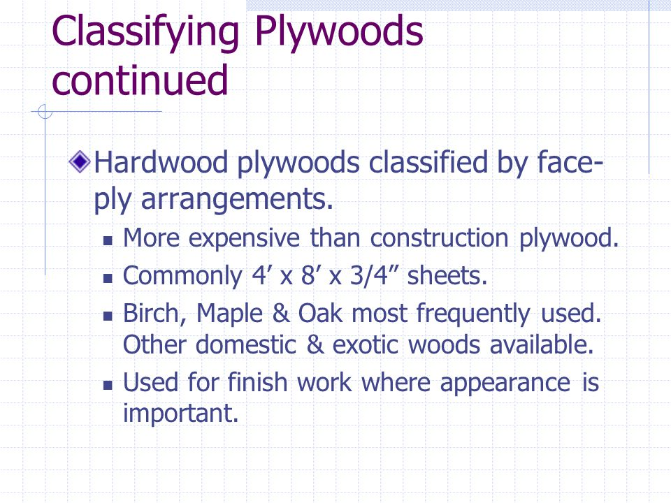 Classifying Plywoods continued Hardwood plywoods classified by face- ply arrangements. More expensive than construction plywood. Commonly 4 x 8 x 3/4
