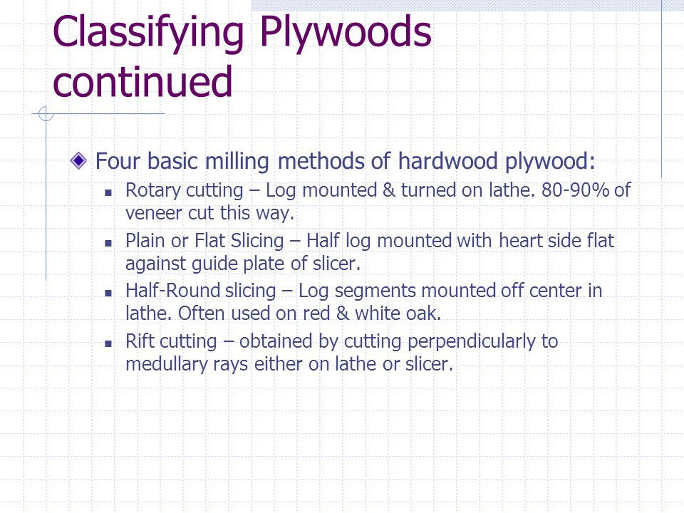 Classifying Plywoods continued Four basic milling methods of hardwood plywood: Rotary cutting – Log mounted & turned on lathe. 80-90% of veneer cut th