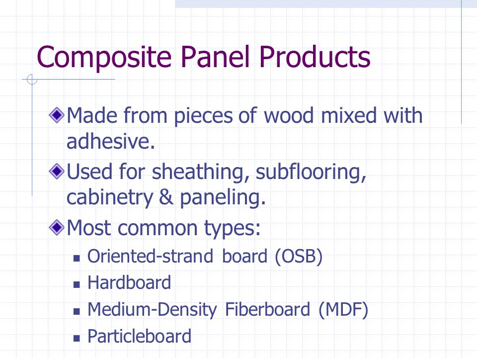 Composite Panel Products Made from pieces of wood mixed with adhesive. Used for sheathing, subflooring, cabinetry & paneling. Most common types: Orien