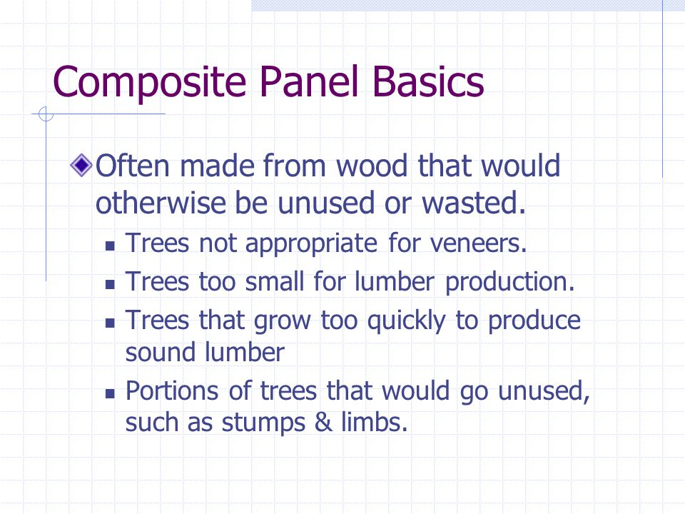 Composite Panel Basics Often made from wood that would otherwise be unused or wasted. Trees not appropriate for veneers. Trees too small for lumber pr