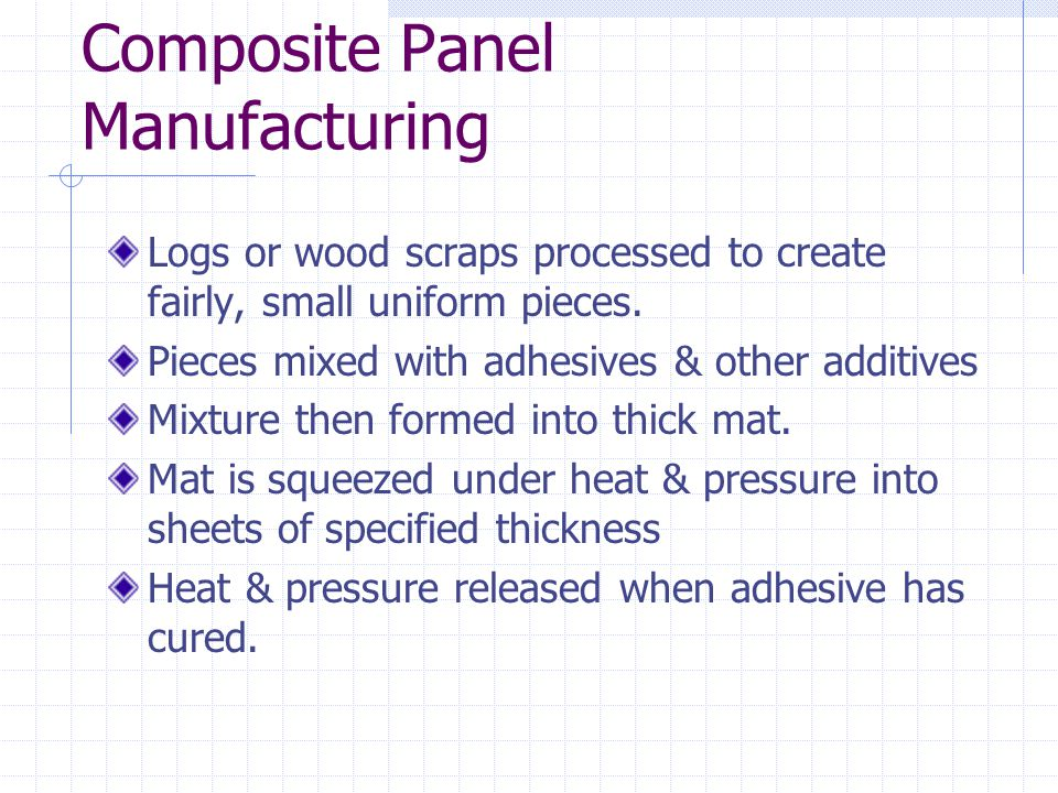 Composite Panel Manufacturing Logs or wood scraps processed to create fairly, small uniform pieces. Pieces mixed with adhesives & other additives Mixt