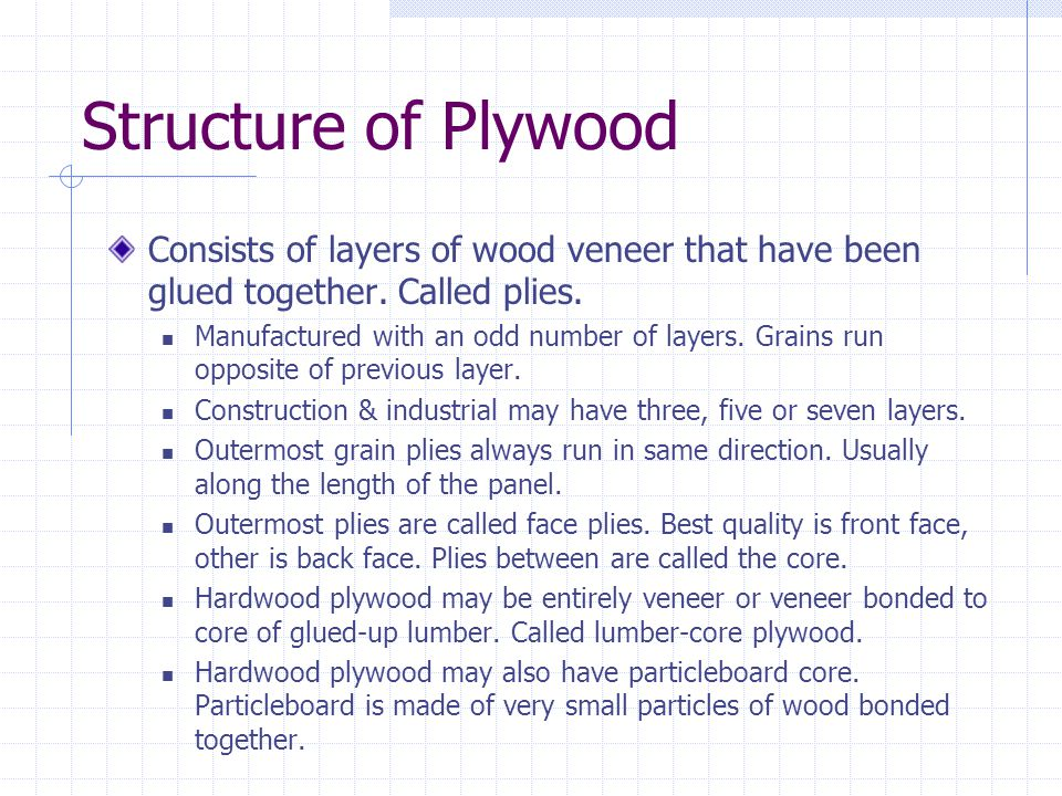 Structure of Plywood Consists of layers of wood veneer that have been glued together. Called plies. Manufactured with an odd number of layers. Grains