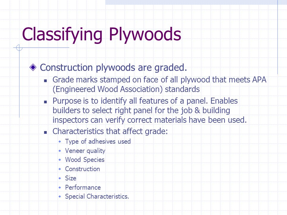 Classifying Plywoods Construction plywoods are graded. Grade marks stamped on face of all plywood that meets APA (Engineered Wood Association) standar