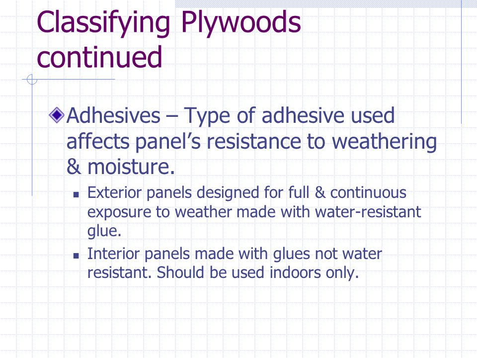 Classifying Plywoods continued Adhesives – Type of adhesive used affects panels resistance to weathering & moisture. Exterior panels designed for full