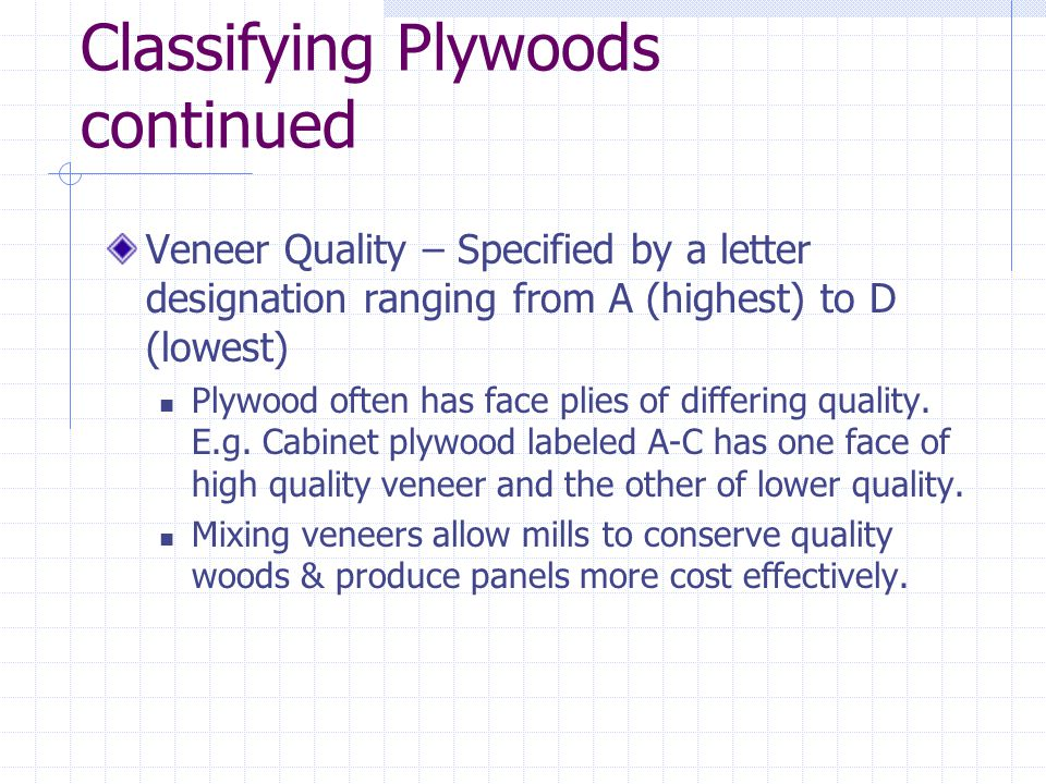 Classifying Plywoods continued Veneer Quality – Specified by a letter designation ranging from A (highest) to D (lowest) Plywood often has face plies