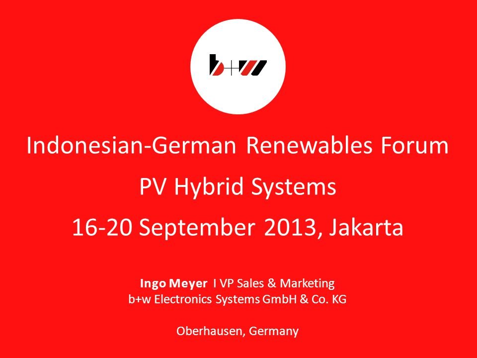 page 1 Indonesian-German Renewables Forum PV Hybrid Systems 16-20 September 2013, Jakarta Ingo Meyer I VP Sales & Marketing b+w Electronics Systems GmbH & Co.