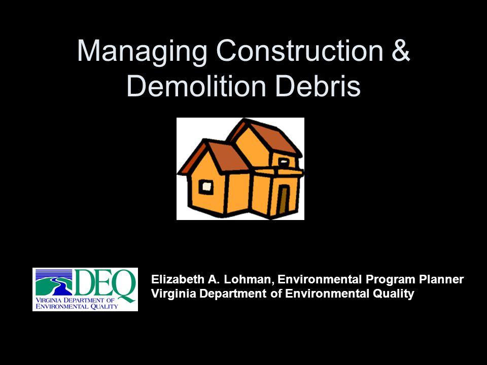 Elizabeth A. Lohman, Environmental Program Planner Virginia Department of Environmental Quality Managing Construction & Demolition Debris