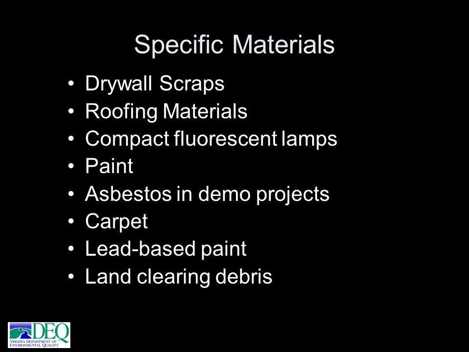 Drywall Scraps Roofing Materials Compact fluorescent lamps Paint Asbestos in demo projects Carpet Lead-based paint Land clearing debris Specific Mater