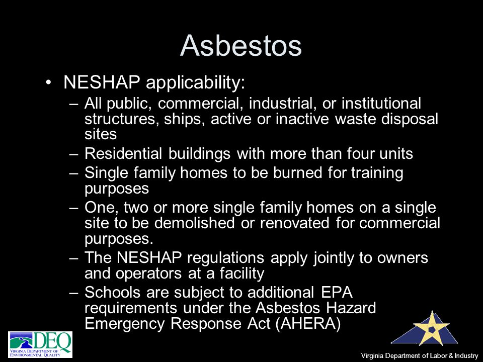 Asbestos NESHAP applicability: –All public, commercial, industrial, or institutional structures, ships, active or inactive waste disposal sites –Resid