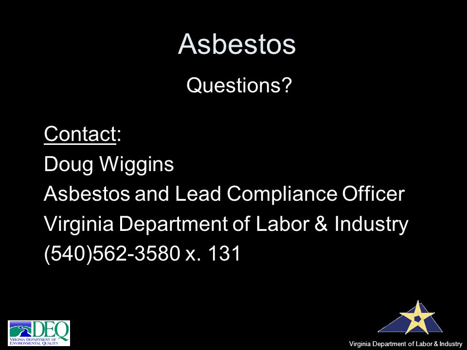 Asbestos Questions? Contact: Doug Wiggins Asbestos and Lead Compliance Officer Virginia Department of Labor & Industry (540)562-3580 x. 131 Virginia D