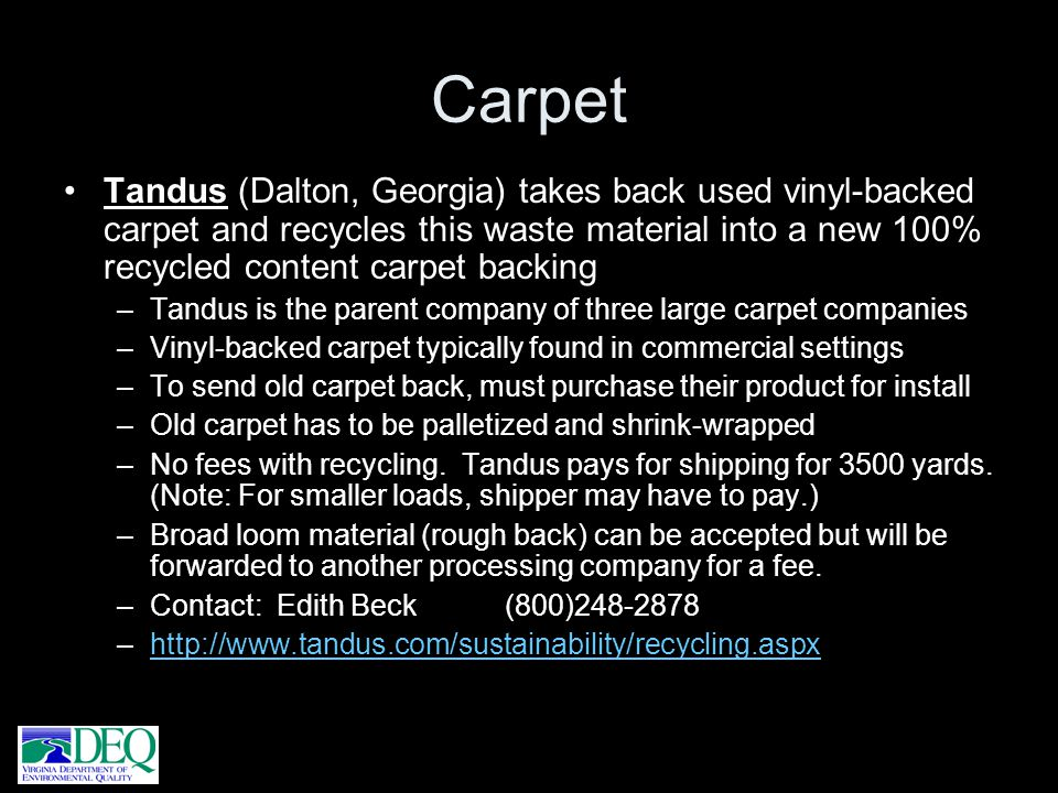Carpet Tandus (Dalton, Georgia) takes back used vinyl-backed carpet and recycles this waste material into a new 100% recycled content carpet backing –
