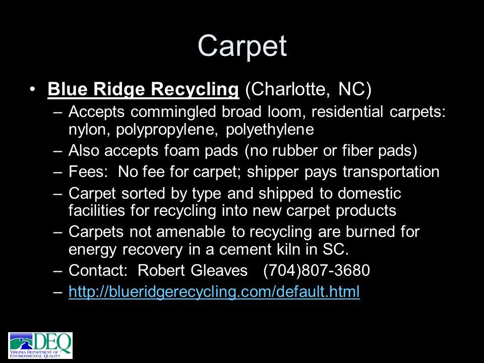 Carpet Blue Ridge Recycling (Charlotte, NC) –Accepts commingled broad loom, residential carpets: nylon, polypropylene, polyethylene –Also accepts foam