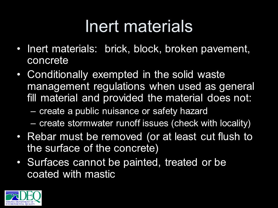 Inert materials Inert materials: brick, block, broken pavement, concrete Conditionally exempted in the solid waste management regulations when used as