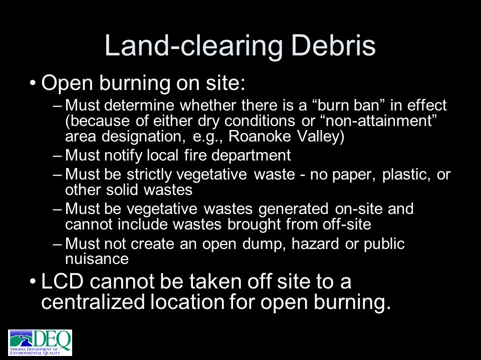 Land-clearing Debris Open burning on site: –Must determine whether there is a burn ban in effect (because of either dry conditions or non-attainment a