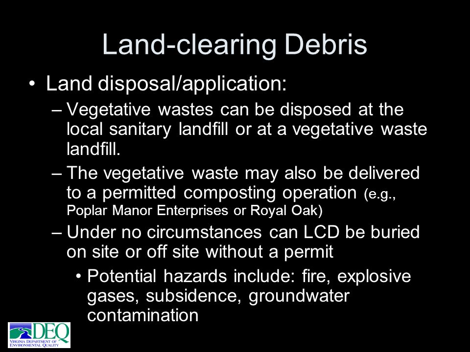 Land-clearing Debris Land disposal/application: –Vegetative wastes can be disposed at the local sanitary landfill or at a vegetative waste landfill. –
