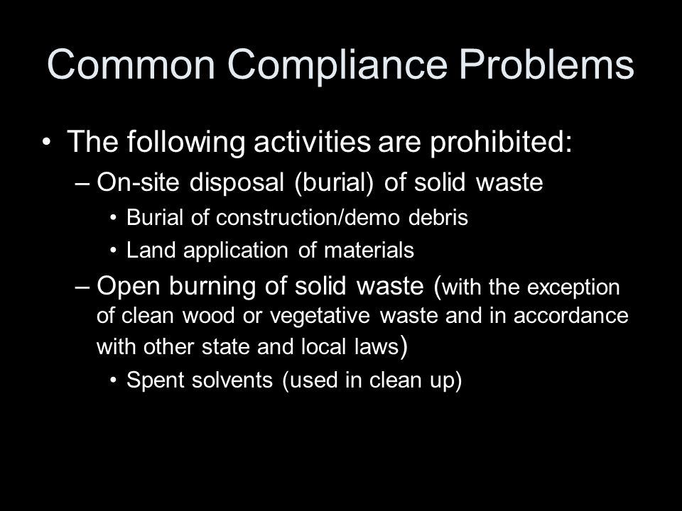 Common Compliance Problems The following activities are prohibited: –On-site disposal (burial) of solid waste Burial of construction/demo debris Land