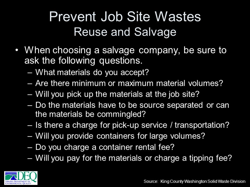 When choosing a salvage company, be sure to ask the following questions. –What materials do you accept? –Are there minimum or maximum material volumes