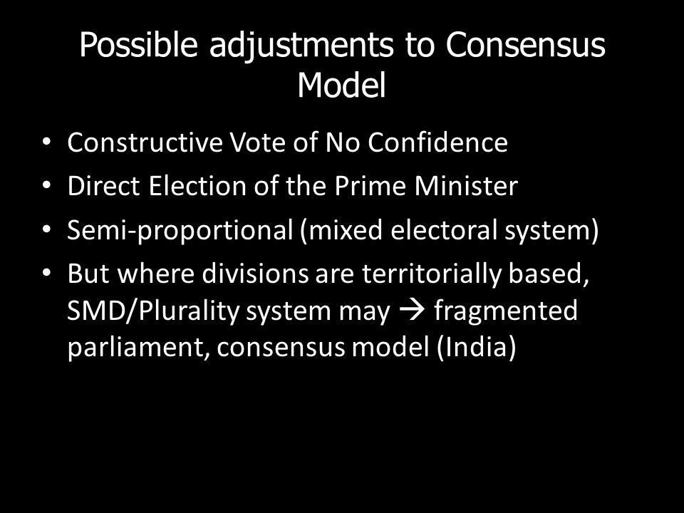 Possible adjustments to Consensus Model Constructive Vote of No Confidence Direct Election of the Prime Minister Semi-proportional (mixed electoral system) But where divisions are territorially based, SMD/Plurality system may fragmented parliament, consensus model (India)