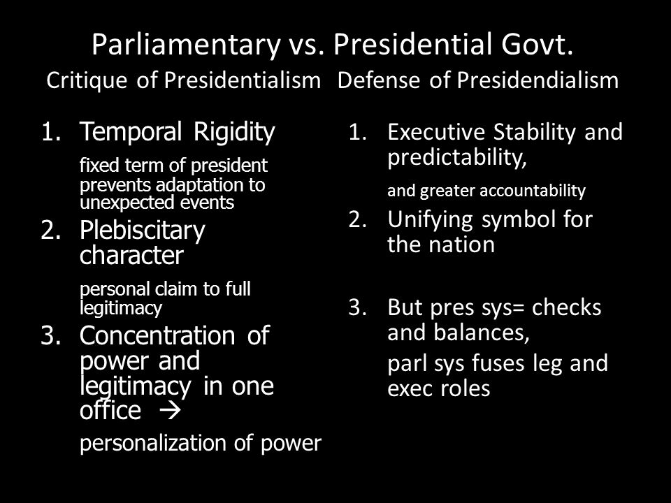 Parliamentary vs. Presidential Govt. Critique of Presidentialism Defense of Presidendialism 1.Temporal Rigidity fixed term of president prevents adapt