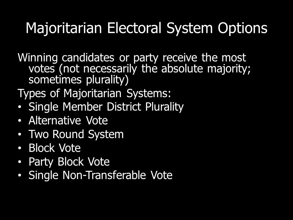 Majoritarian Electoral System Options Winning candidates or party receive the most votes (not necessarily the absolute majority; sometimes plurality) Types of Majoritarian Systems: Single Member District Plurality Alternative Vote Two Round System Block Vote Party Block Vote Single Non-Transferable Vote