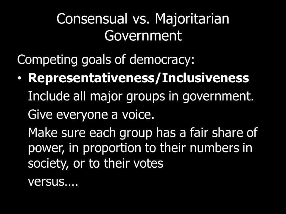 Consensual vs. Majoritarian Government Competing goals of democracy: Representativeness/Inclusiveness Include all major groups in government. Give eve