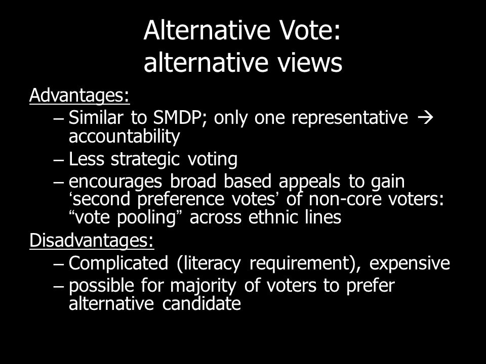 Alternative Vote: alternative views Advantages: – Similar to SMDP; only one representative accountability – Less strategic voting – encourages broad b