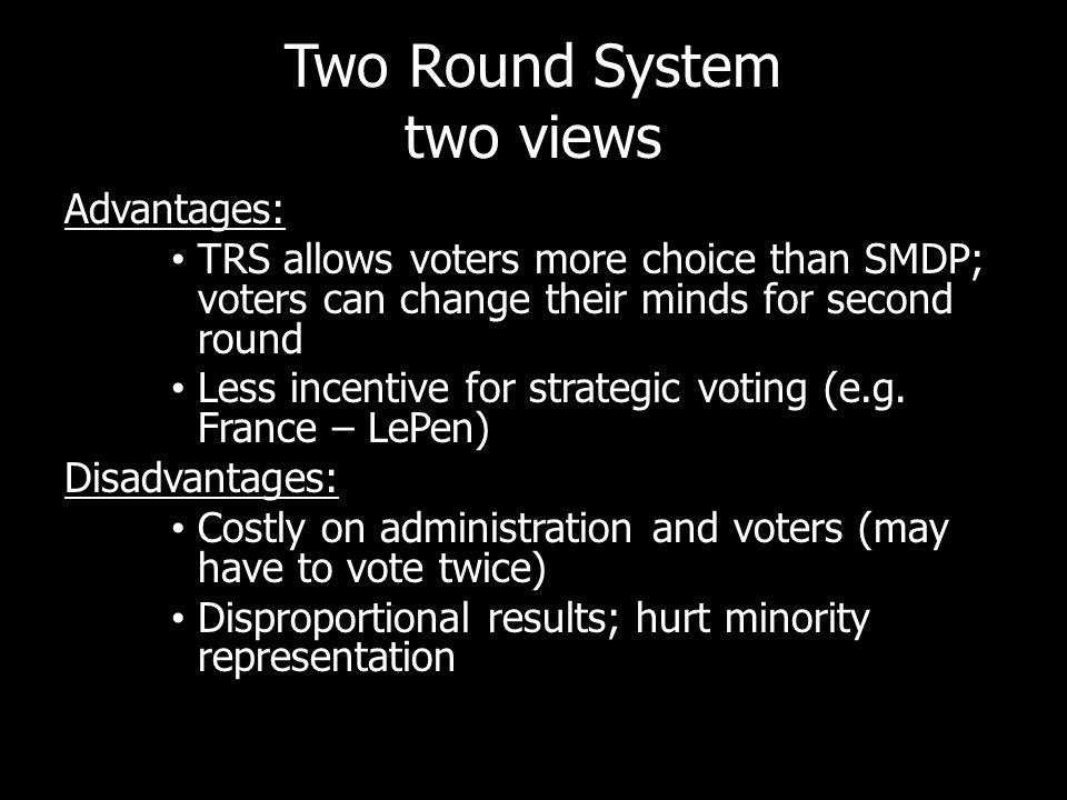 Two Round System two views Advantages: TRS allows voters more choice than SMDP; voters can change their minds for second round Less incentive for strategic voting (e.g.