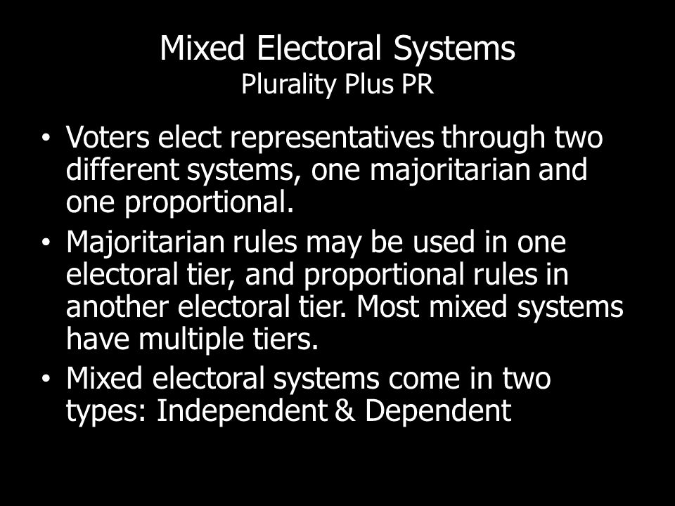 Mixed Electoral Systems Plurality Plus PR Voters elect representatives through two different systems, one majoritarian and one proportional. Majoritar