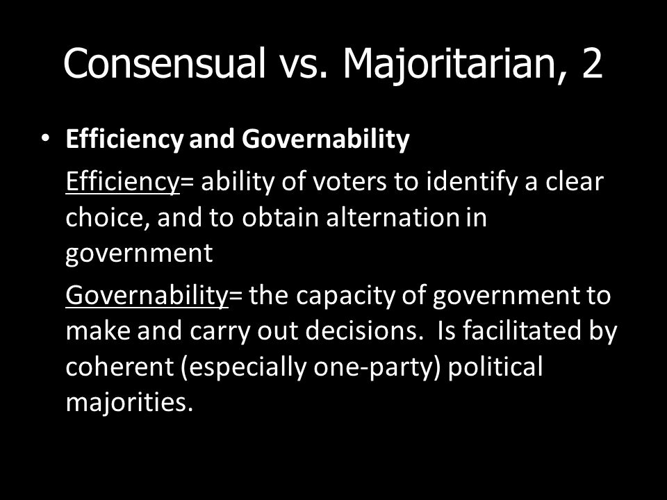 Consensual vs. Majoritarian, 2 Efficiency and Governability Efficiency= ability of voters to identify a clear choice, and to obtain alternation in gov