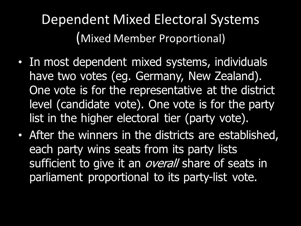Dependent Mixed Electoral Systems ( Mixed Member Proportional) In most dependent mixed systems, individuals have two votes (eg. Germany, New Zealand).