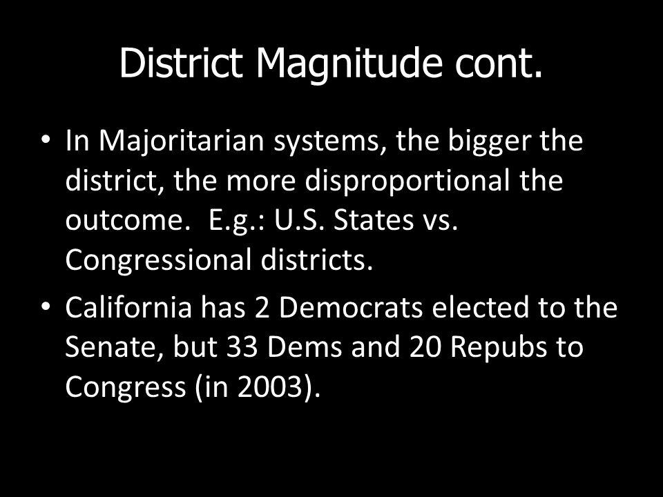 District Magnitude cont. In Majoritarian systems, the bigger the district, the more disproportional the outcome. E.g.: U.S. States vs. Congressional d