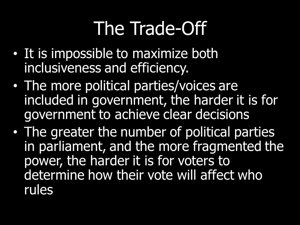 The Trade-Off It is impossible to maximize both inclusiveness and efficiency. The more political parties/voices are included in government, the harder