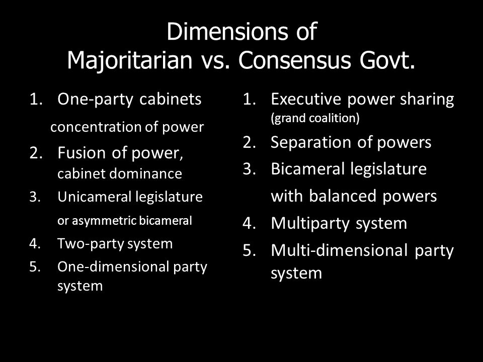 Dimensions of Majoritarian vs. Consensus Govt. 1.One-party cabinets concentration of power 2.Fusion of power, cabinet dominance 3.Unicameral legislatu