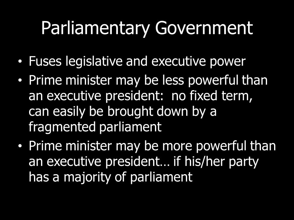 Parliamentary Government Fuses legislative and executive power Prime minister may be less powerful than an executive president: no fixed term, can eas