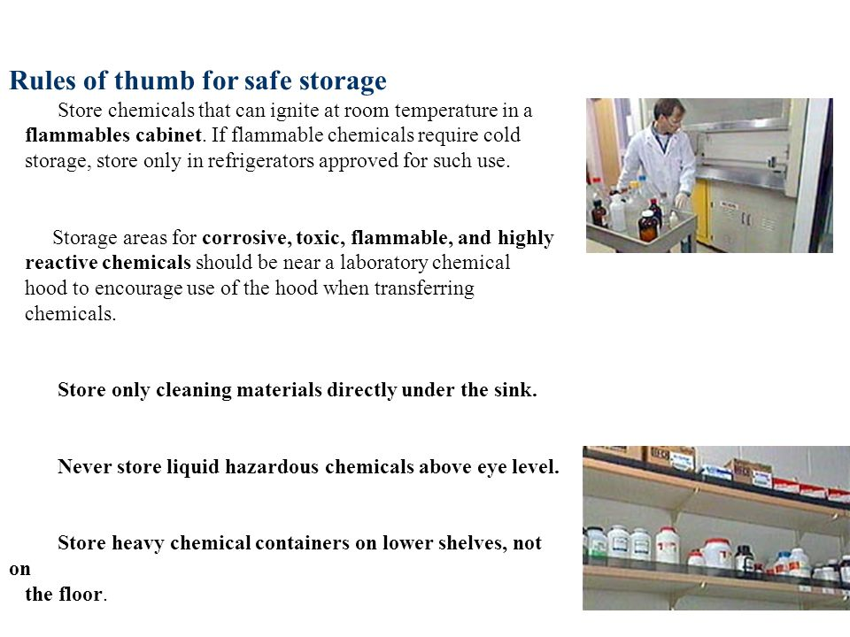 Rules of thumb for safe storage Store chemicals that can ignite at room temperature in a flammables cabinet.
