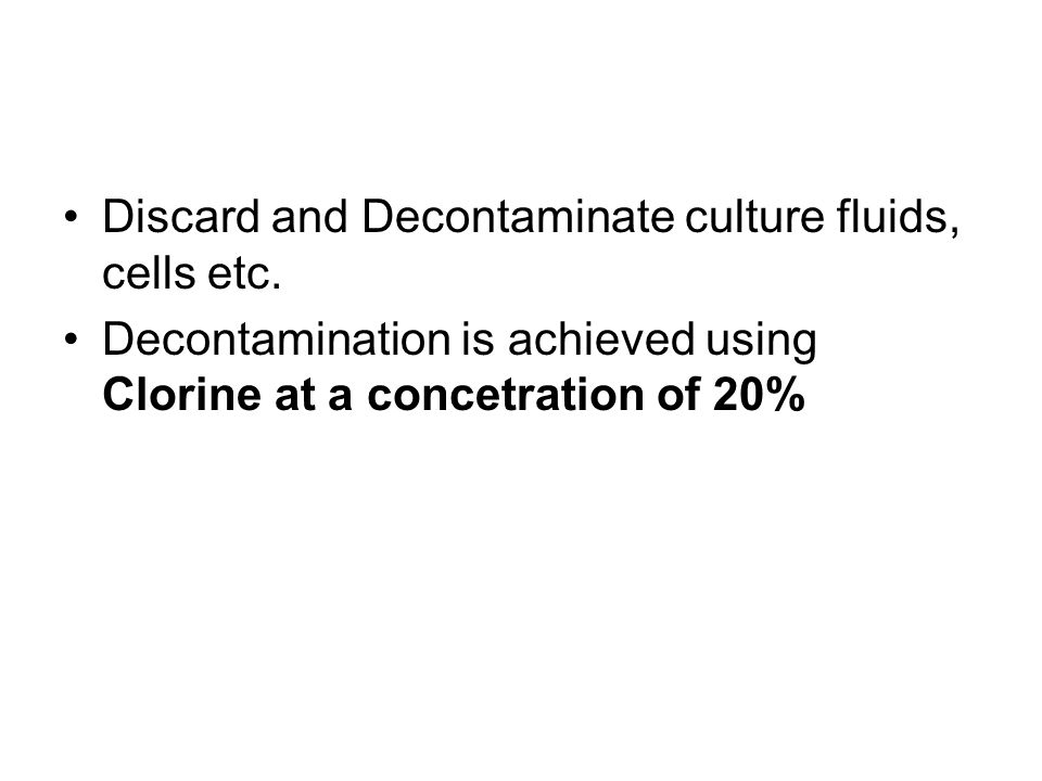 Discard and Decontaminate culture fluids, cells etc. Decontamination is achieved using Clorine at a concetration of 20%