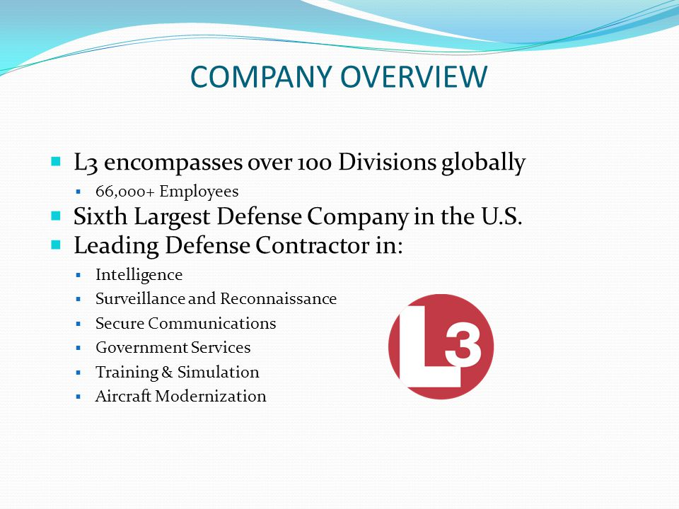COMPANY OVERVIEW Continued… Leading Merchant Supplier of Guidance and Navigation Products and Systems Sensors, scanners, fuses, data links, propulsion systems, avionics, electro-optics, satellite communications, electrical power equipment, encryption products, signal intelligence, antennas and microwave products In Homeland Security L3 has Leadership products in: Aviation Port Maritime and cargo security Along with other homeland security products