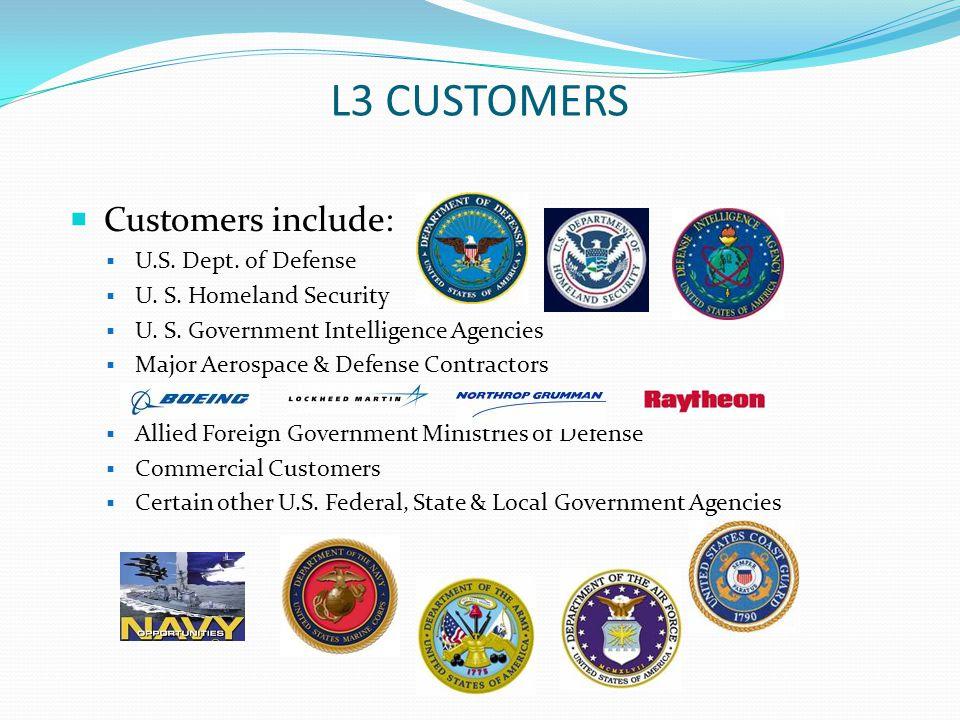 L3 CUSTOMERS Customers include: U.S. Dept. of Defense U. S. Homeland Security U. S. Government Intelligence Agencies Major Aerospace & Defense Contrac