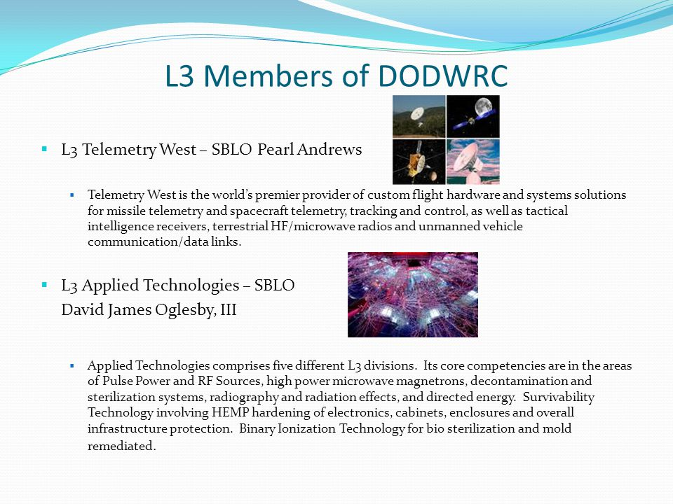 L3 Members of DODWRC L3 Telemetry West – SBLO Pearl Andrews Telemetry West is the worlds premier provider of custom flight hardware and systems soluti