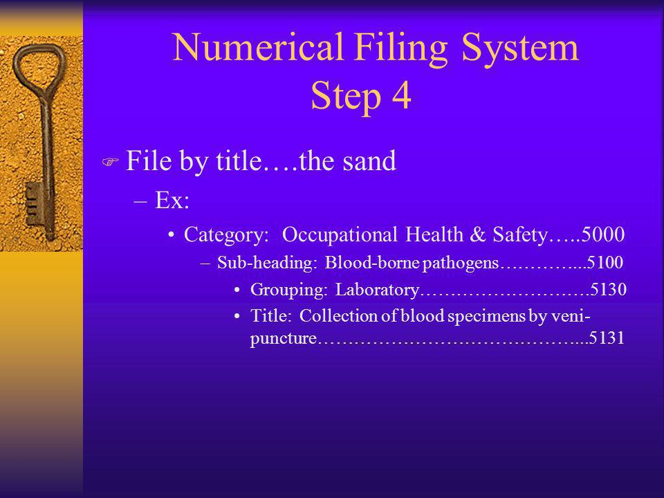 Numerical Filing System Step 4 F File by title….the sand –Ex: Category: Occupational Health & Safety…..5000 –Sub-heading: Blood-borne pathogens…………...5100 Grouping: Laboratory……………………….5130 Title: Collection of blood specimens by veni- puncture……………………………………...5131