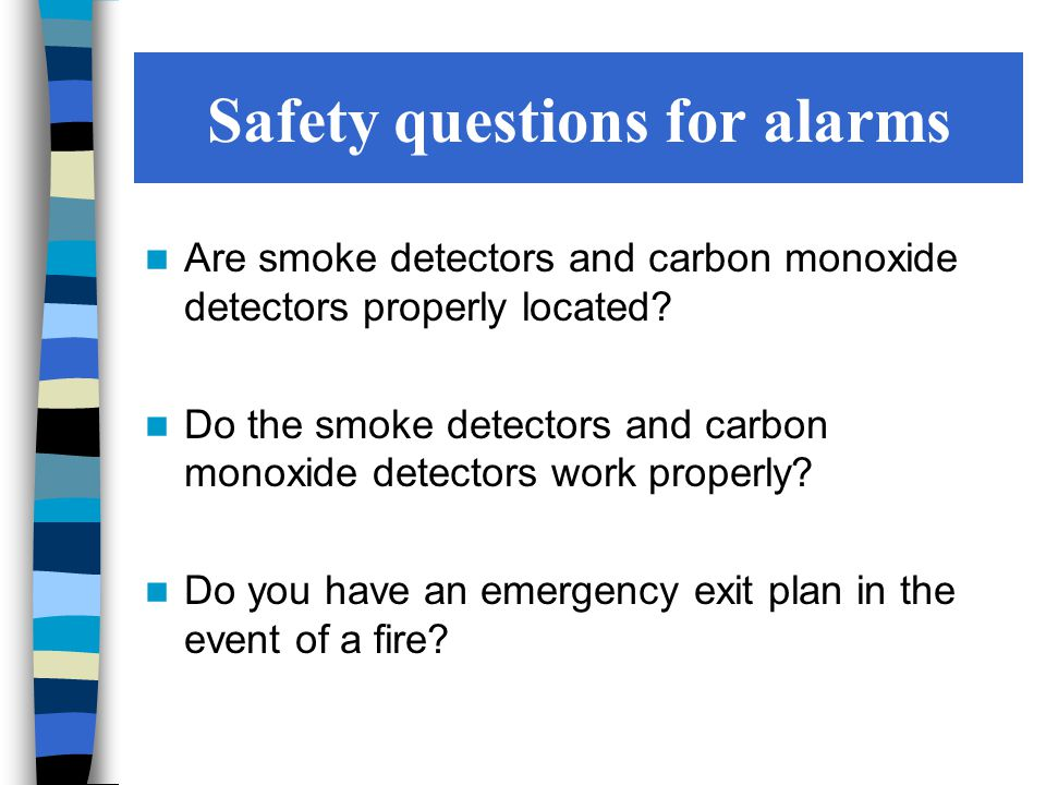 Safety questions for alarms Are smoke detectors and carbon monoxide detectors properly located.